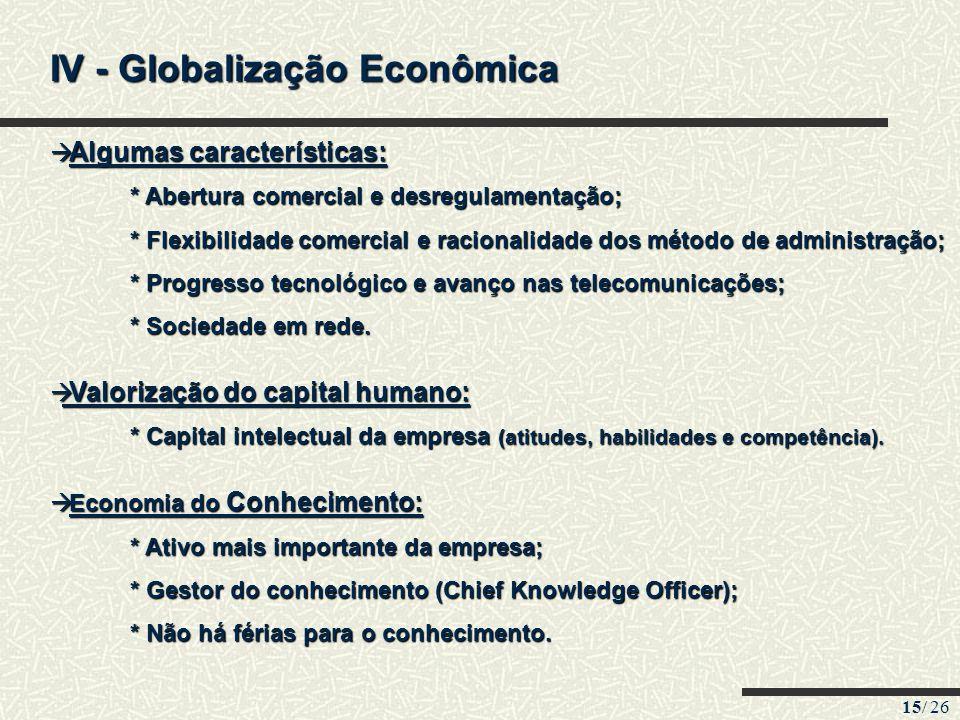 15/ 26 IV - Globalização Econômica Algumas características: Algumas características: * Abertura comercial e desregulamentação; * Abertura comercial e