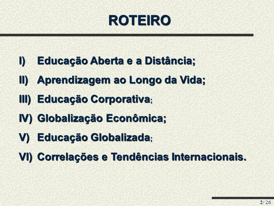2/ 26 ROTEIRO I)Educação Aberta e a Distância; II)Aprendizagem ao Longo da Vida; III)Educação Corporativa ; IV)Globalização Econômica; V)Educação Glob