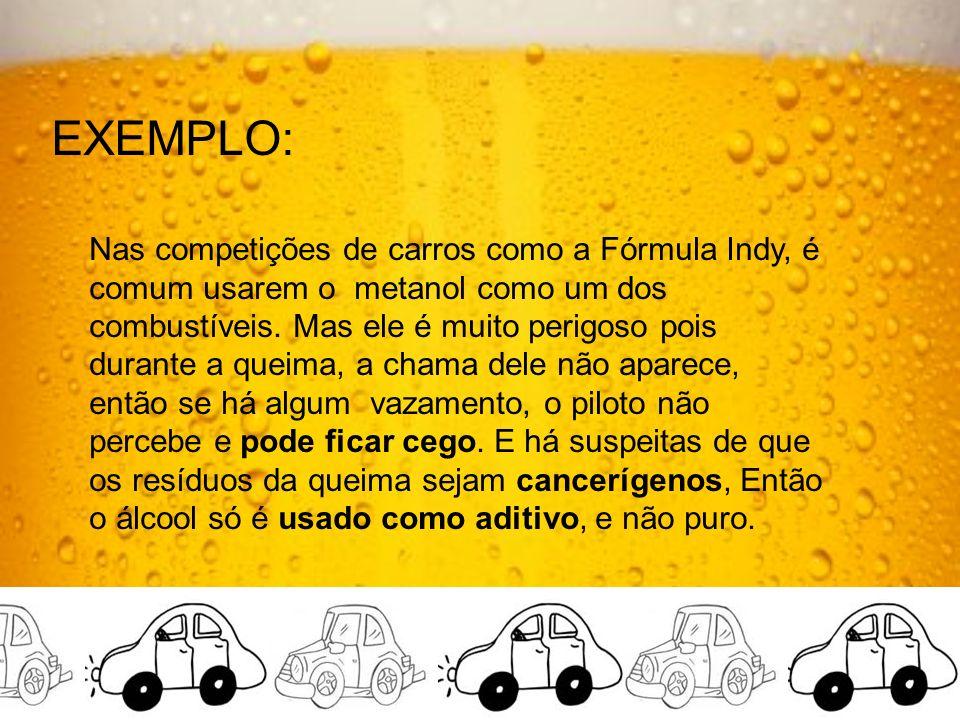EXEMPLO: Nas competições de carros como a Fórmula Indy, é comum usarem o metanol como um dos combustíveis.
