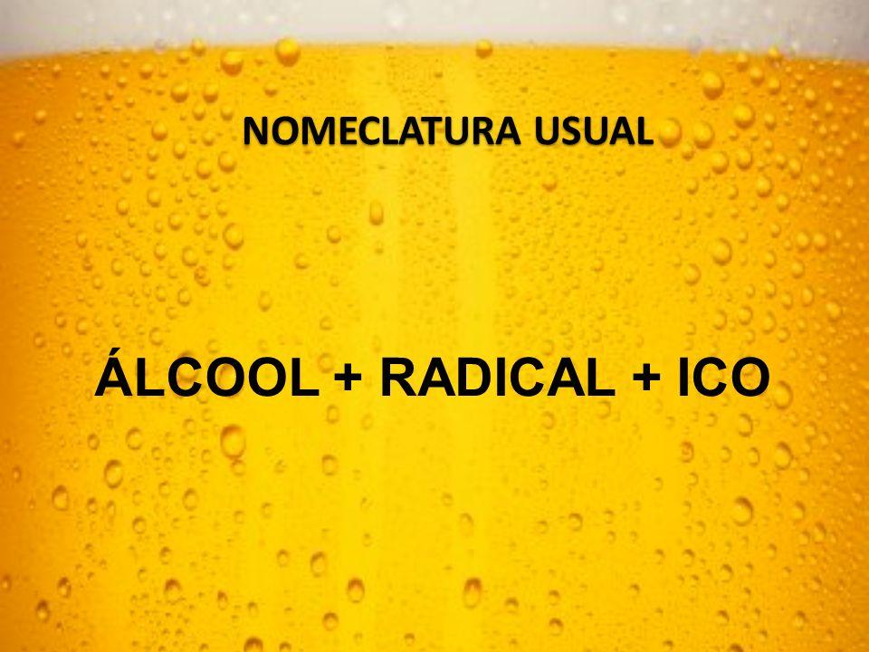 NOMECLATURA USUAL ÁLCOOL + RADICAL + ICO