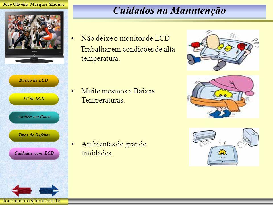 João Oliveira Marques Maduro Básico de LCD TV de LCD Análise em Bloco Tipos de Defeitos Cuidados com LCD Joaomaduro@terra.com.br Cuidados na Manutenção Não deixe o monitor de LCD Trabalhar em condições de alta temperatura.
