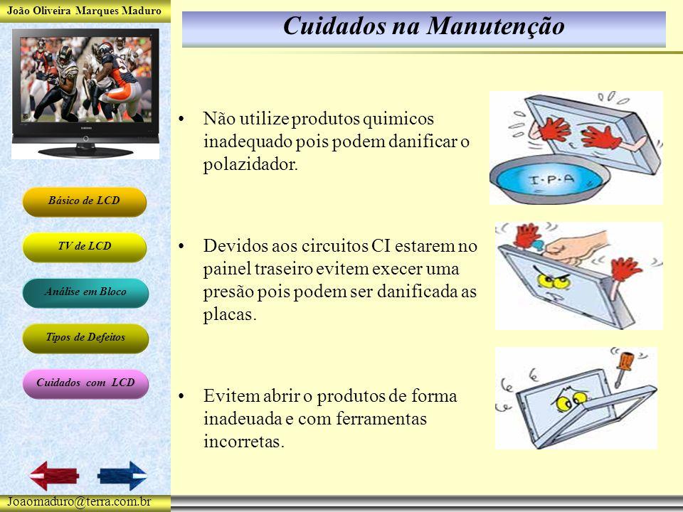João Oliveira Marques Maduro Básico de LCD TV de LCD Análise em Bloco Tipos de Defeitos Cuidados com LCD Joaomaduro@terra.com.br Cuidados na Manutenção Não utilize produtos quimicos inadequado pois podem danificar o polazidador.