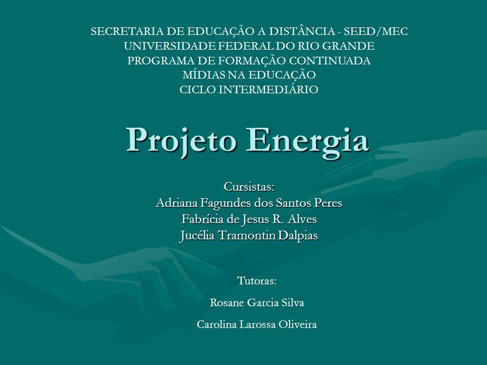 Projeto Energia Cursistas: Adriana Fagundes dos Santos Peres Fabrícia de Jesus R. Alves Jucélia Tramontin Dalpias Tutoras: Rosane Garcia Silva Carolin