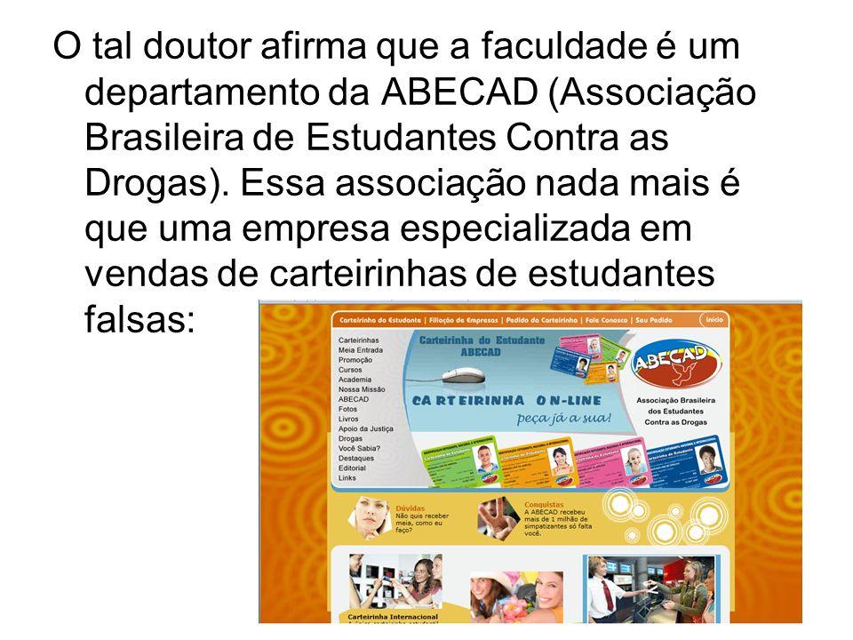 O tal doutor afirma que a faculdade é um departamento da ABECAD (Associação Brasileira de Estudantes Contra as Drogas). Essa associação nada mais é qu