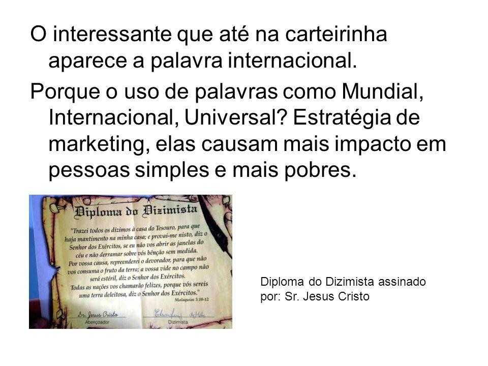 O interessante que até na carteirinha aparece a palavra internacional. Porque o uso de palavras como Mundial, Internacional, Universal? Estratégia de