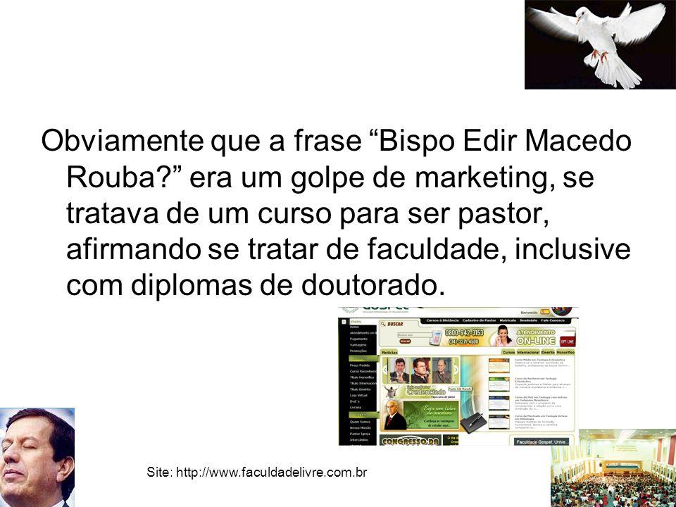 Obviamente que a frase Bispo Edir Macedo Rouba? era um golpe de marketing, se tratava de um curso para ser pastor, afirmando se tratar de faculdade, i