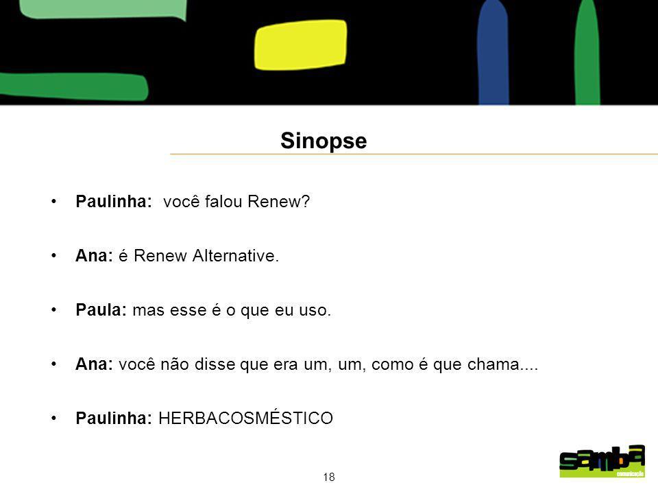 18 Sinopse Paulinha: você falou Renew.Ana: é Renew Alternative.