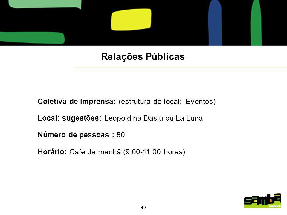 42 Coletiva de Imprensa: (estrutura do local: Eventos) Local: sugestões: Leopoldina Daslu ou La Luna Número de pessoas : 80 Horário: Café da manhã (9:00-11:00 horas) Relações Públicas