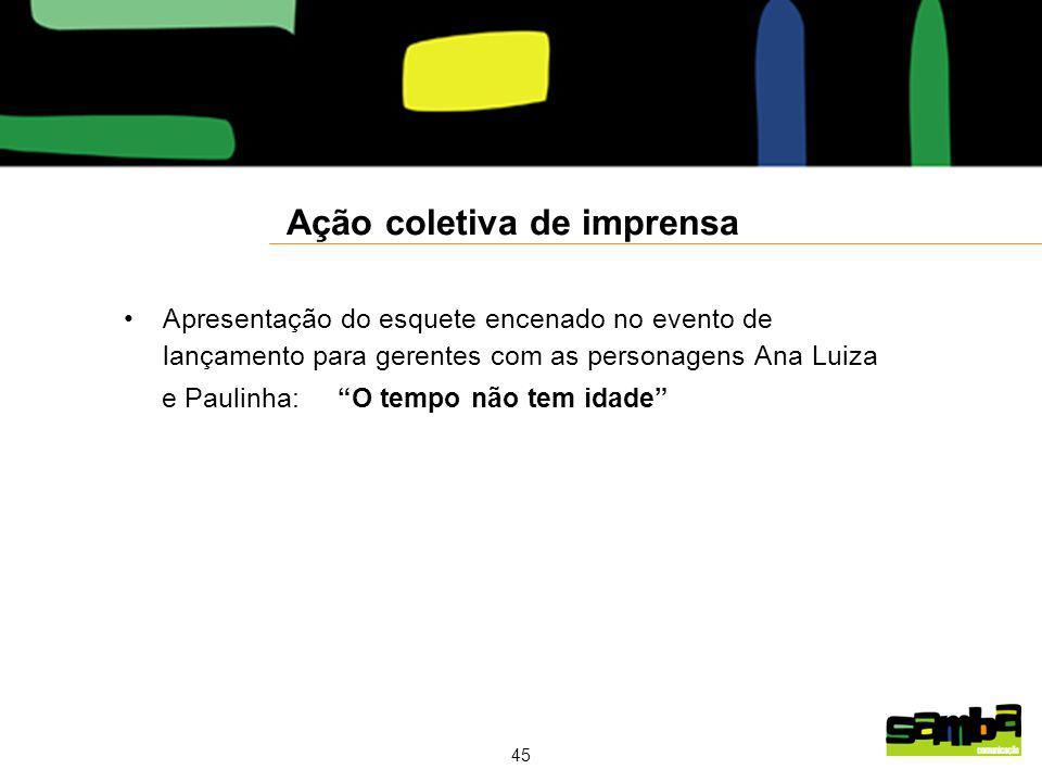 45 Ação coletiva de imprensa Apresentação do esquete encenado no evento de lançamento para gerentes com as personagens Ana Luiza e Paulinha: O tempo não tem idade