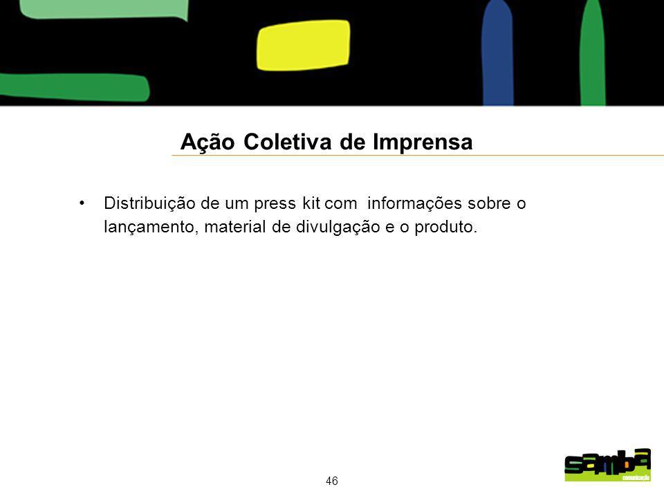 46 Ação Coletiva de Imprensa Distribuição de um press kit com informações sobre o lançamento, material de divulgação e o produto.
