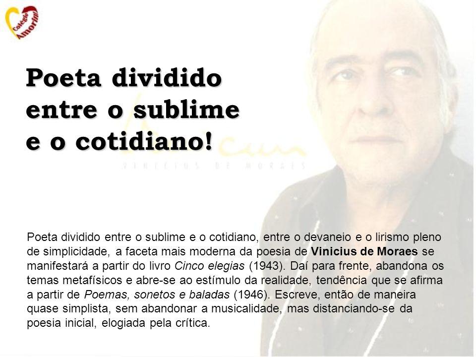 Poeta dividido entre o sublime e o cotidiano, entre o devaneio e o lirismo pleno de simplicidade, a faceta mais moderna da poesia de Vinicius de Moraes se manifestará a partir do livro Cinco elegias (1943).