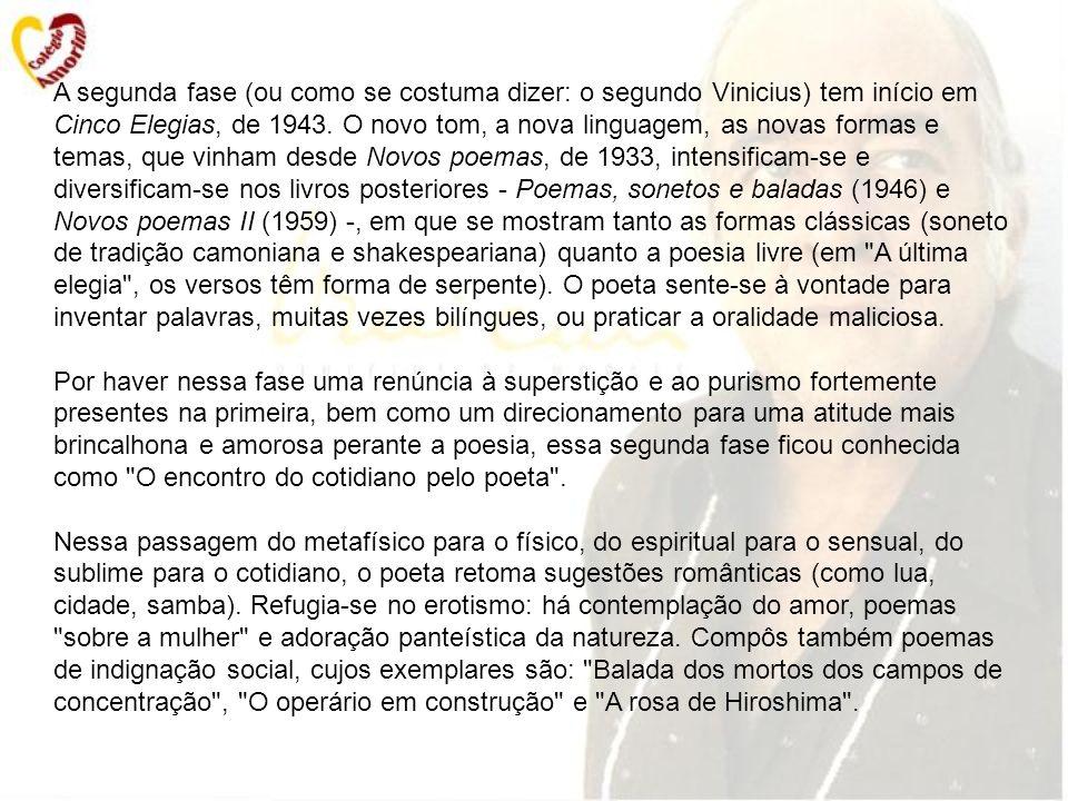 A segunda fase (ou como se costuma dizer: o segundo Vinicius) tem início em Cinco Elegias, de 1943.