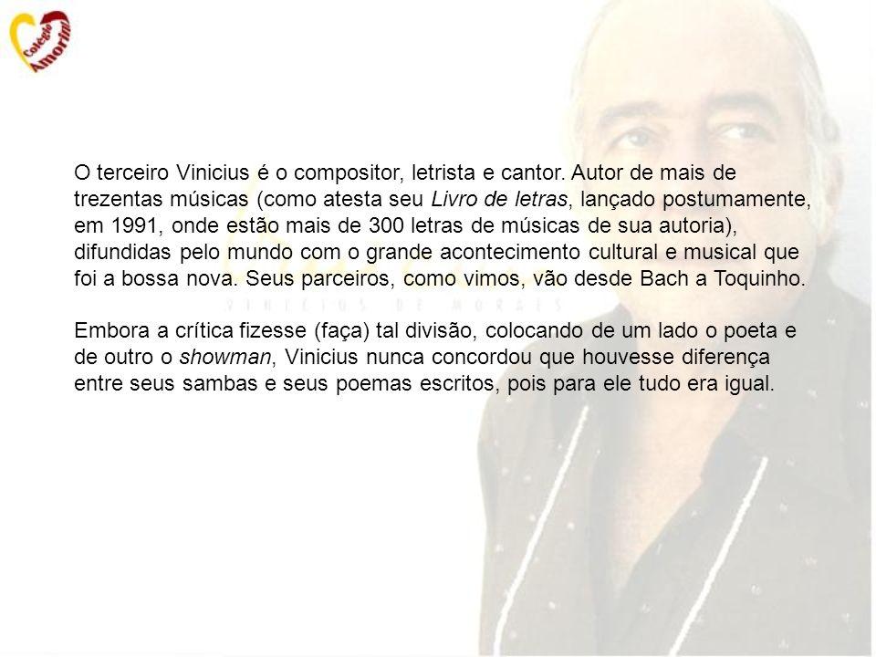 O terceiro Vinicius é o compositor, letrista e cantor. Autor de mais de trezentas músicas (como atesta seu Livro de letras, lançado postumamente, em 1