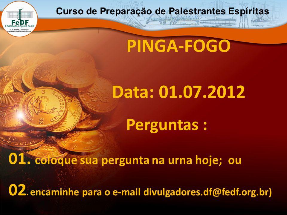 Curso de Preparação de Palestrantes Espíritas PINGA-FOGO Data: 01.07.2012 01. coloque sua pergunta na urna hoje; ou 02. encaminhe para o e-mail divulg