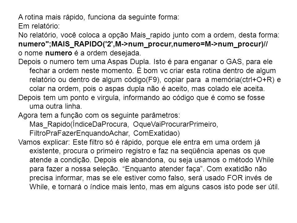 A rotina mais rápido, funciona da seguinte forma: Em relatório: No relatório, você coloca a opção Mais_rapido junto com a ordem, desta forma: numero ;MAIS_RAPIDO( 2 ,M->num_procur,numero=M->num_procur)// o nome numero é a ordem desejada.