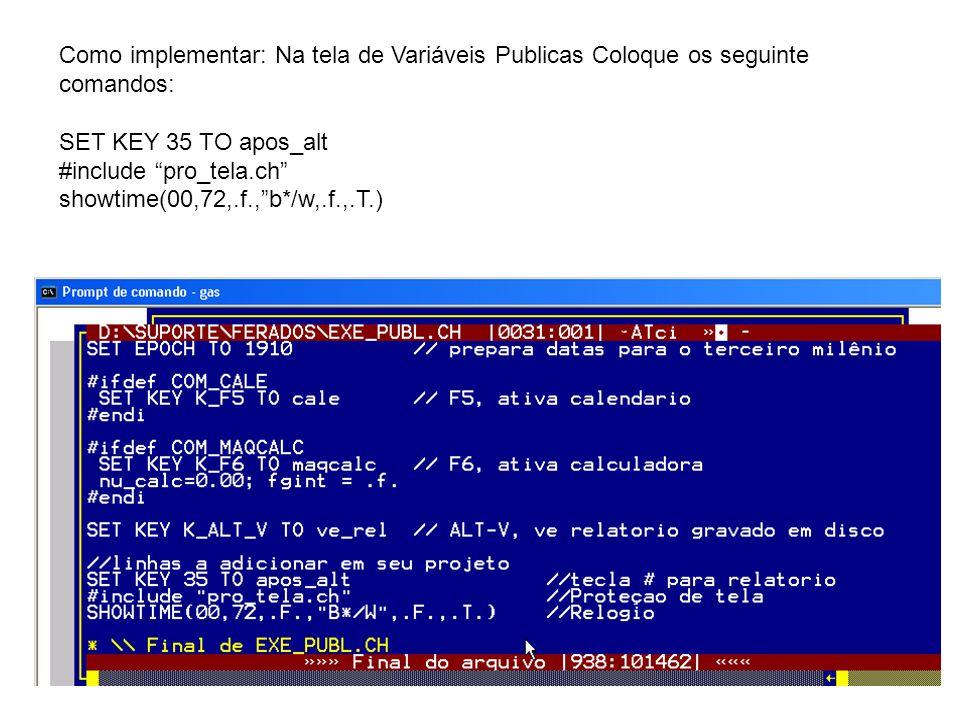 Como implementar: Na tela de Variáveis Publicas Coloque os seguinte comandos: SET KEY 35 TO apos_alt #include pro_tela.ch showtime(00,72,.f.,b*/w,.f.,.T.)