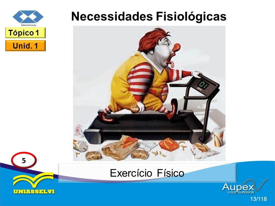 Necessidades Fisiológicas 13/118 Tópico 1 Unid. 1 5 Exercício Físico