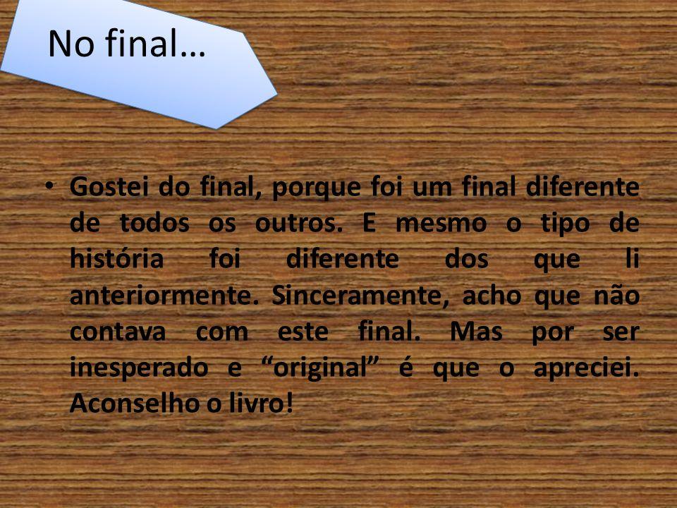 No final… Gostei do final, porque foi um final diferente de todos os outros. E mesmo o tipo de história foi diferente dos que li anteriormente. Sincer