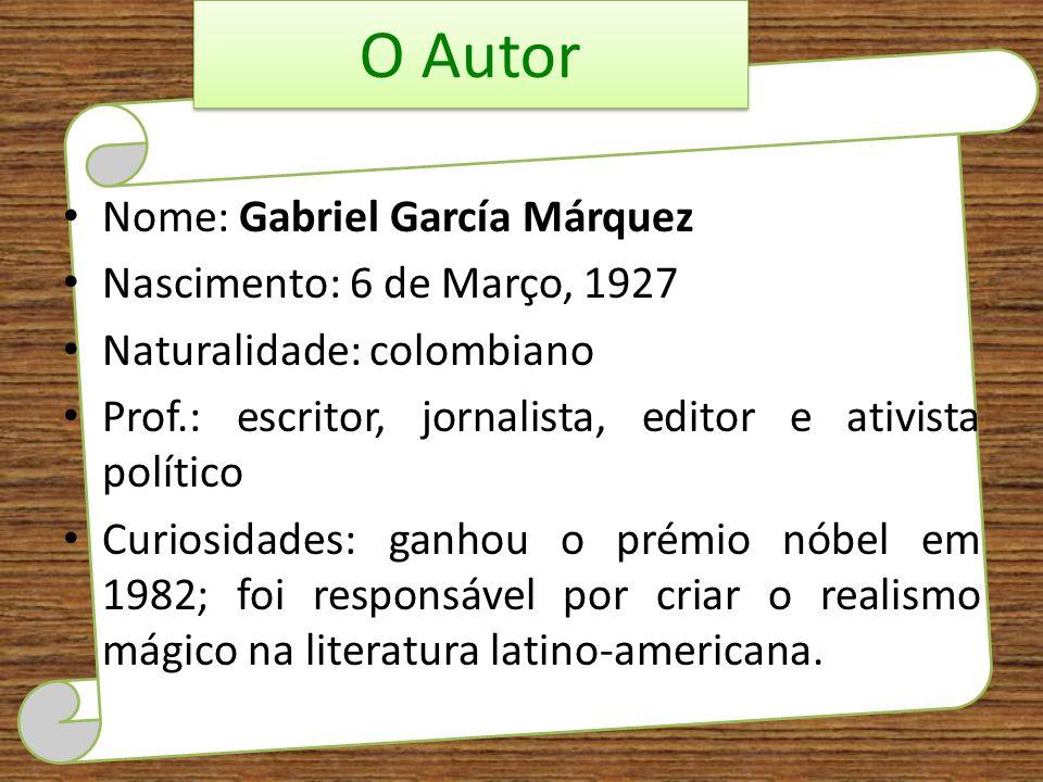 O Autor Nome: Gabriel García Márquez Nascimento: 6 de Março, 1927 Naturalidade: colombiano Prof.: escritor, jornalista, editor e ativista político Cur