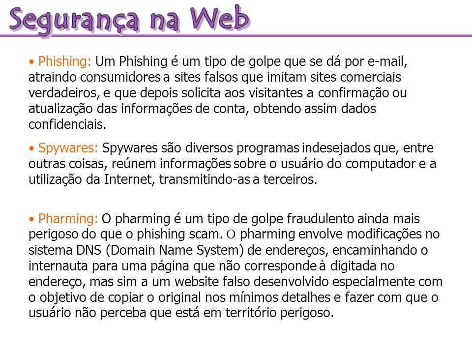 Phishing: Um Phishing é um tipo de golpe que se dá por e-mail, atraindo consumidores a sites falsos que imitam sites comerciais verdadeiros, e que dep