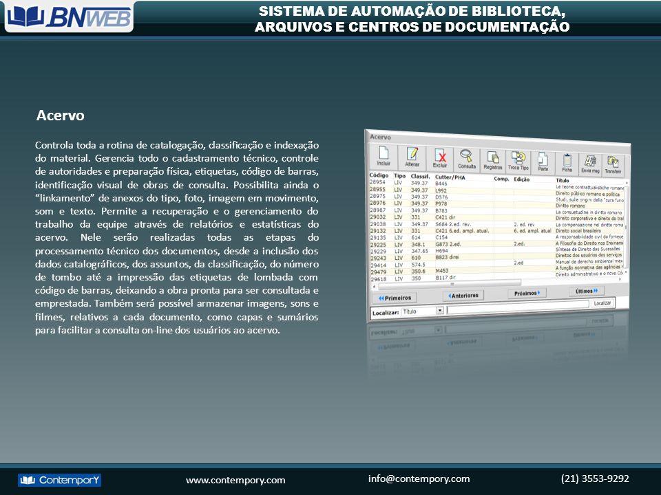 www.contempory.com info@contempory.com(21) 3553-9292 SISTEMA DE AUTOMAÇÃO DE BIBLIOTECA, ARQUIVOS E CENTROS DE DOCUMENTAÇÃO Controla a rotina de aquisição de todos os materiais da biblioteca, cadastra e recupera dados de número de pedidos, Nota Fiscal, fornecedor, solicitante.