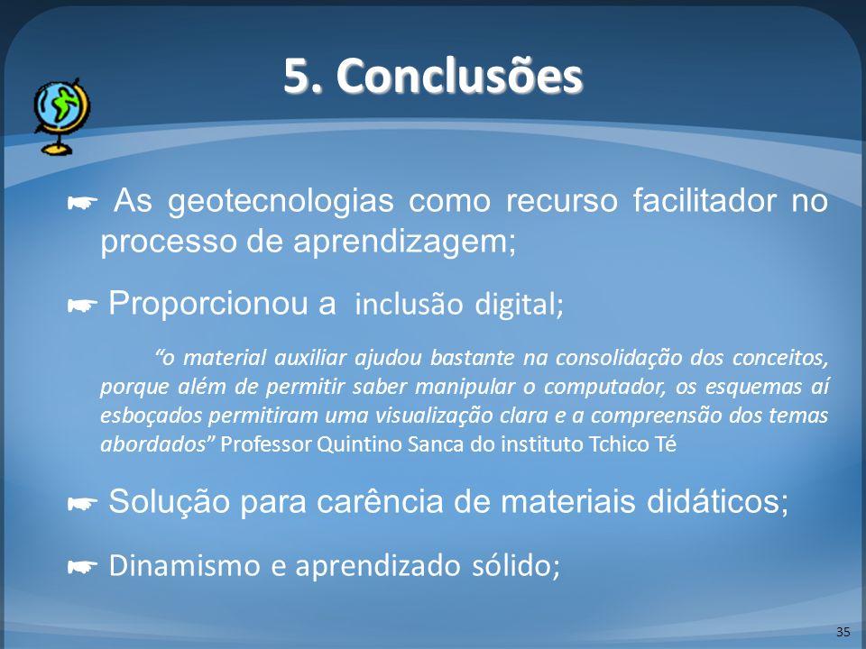 5. Conclusões 35 As geotecnologias como recurso facilitador no processo de aprendizagem; Proporcionou a inclusão digital; o material auxiliar ajudou b