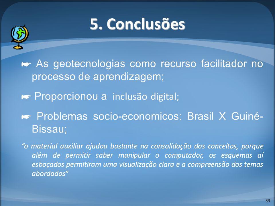 5. Conclusões 39 As geotecnologias como recurso facilitador no processo de aprendizagem; Proporcionou a inclusão digital; Problemas socio-economicos: