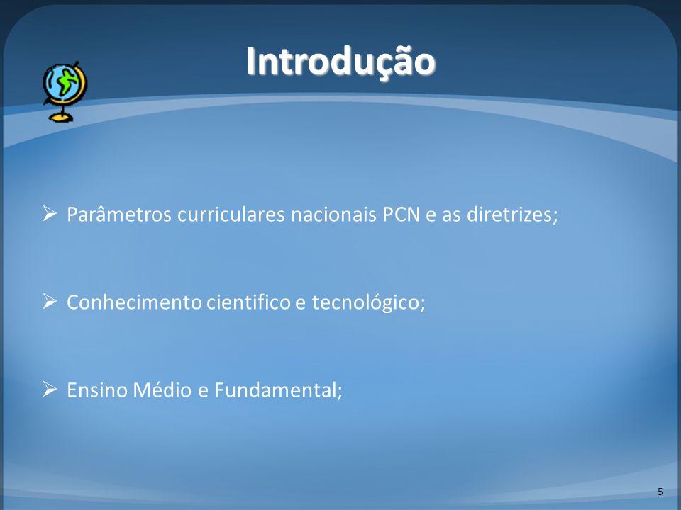 Introdução Parâmetros curriculares nacionais PCN e as diretrizes; Conhecimento cientifico e tecnológico; Ensino Médio e Fundamental; 5