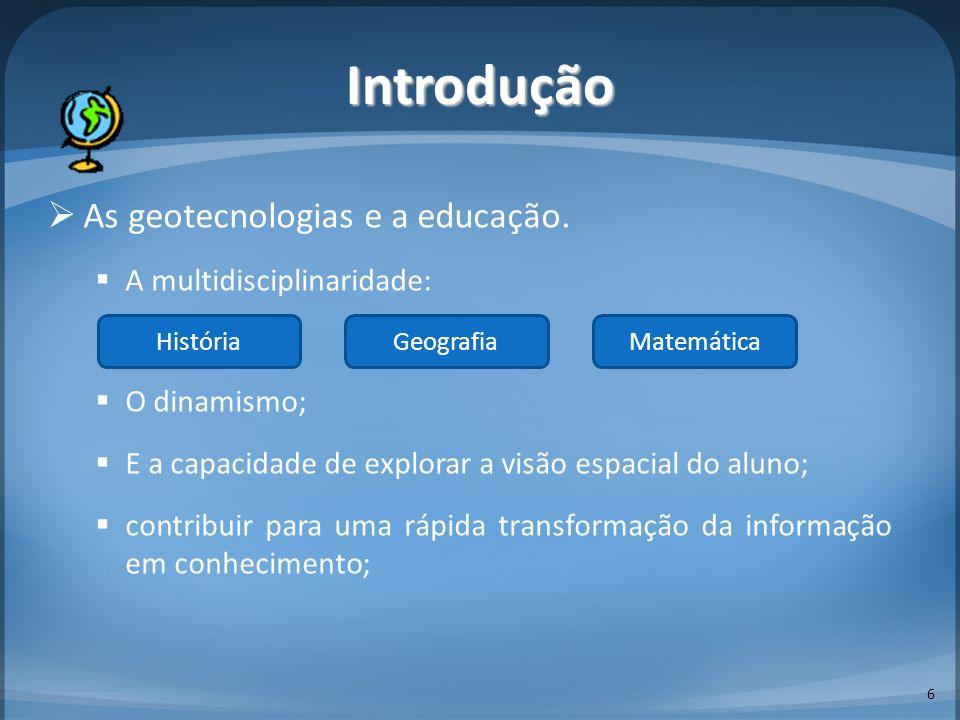 As geotecnologias e a educação. A multidisciplinaridade: O dinamismo; E a capacidade de explorar a visão espacial do aluno; contribuir para uma rápida