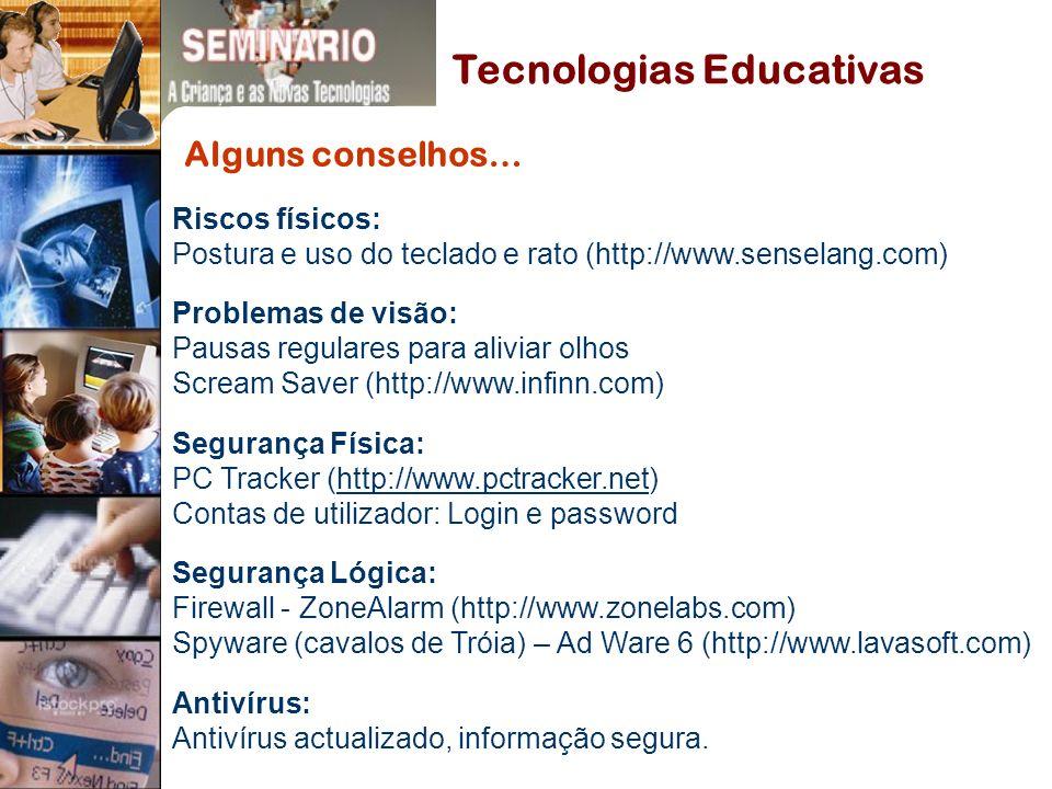 Alguns conselhos… Riscos físicos: Postura e uso do teclado e rato (http://www.senselang.com) Problemas de visão: Pausas regulares para aliviar olhos Scream Saver (http://www.infinn.com) Segurança Física: PC Tracker (http://www.pctracker.net)http://www.pctracker.net Contas de utilizador: Login e password Segurança Lógica: Firewall - ZoneAlarm (http://www.zonelabs.com) Spyware (cavalos de Tróia) – Ad Ware 6 (http://www.lavasoft.com) Antivírus: Antivírus actualizado, informação segura.