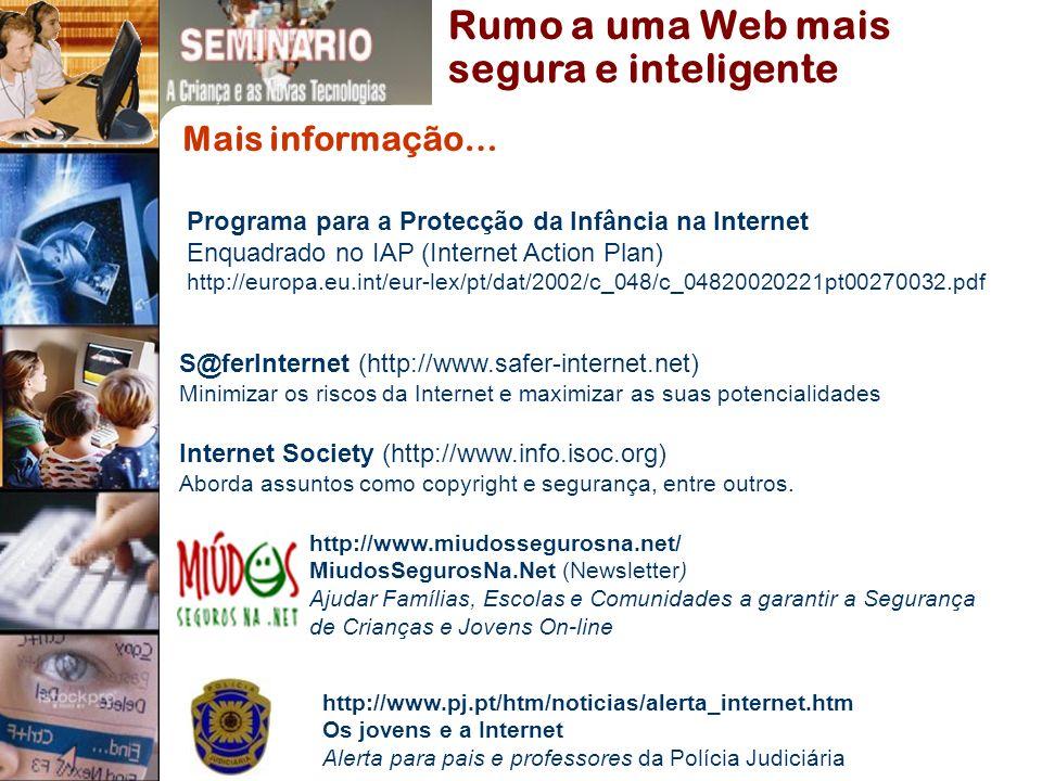 Rumo a uma Web mais segura e inteligente Mais informação… http://www.pj.pt/htm/noticias/alerta_internet.htm Os jovens e a Internet Alerta para pais e professores da Polícia Judiciária http://www.miudossegurosna.net/ MiudosSegurosNa.Net (Newsletter) Ajudar Famílias, Escolas e Comunidades a garantir a Segurança de Crianças e Jovens On-line Internet Society (http://www.info.isoc.org) Aborda assuntos como copyright e segurança, entre outros.