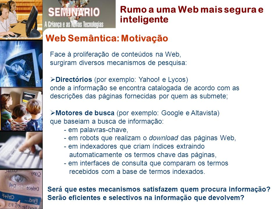 Web Semântica: Motivação Face à proliferação de conteúdos na Web, surgiram diversos mecanismos de pesquisa: Directórios (por exemplo: Yahoo.