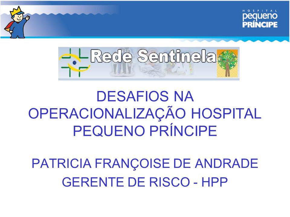 DESAFIOS NA OPERACIONALIZAÇÃO HOSPITAL PEQUENO PRÍNCIPE PATRICIA FRANÇOISE DE ANDRADE GERENTE DE RISCO - HPP