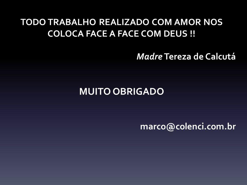 TODO TRABALHO REALIZADO COM AMOR NOS COLOCA FACE A FACE COM DEUS !! Madre Tereza de Calcutá MUITO OBRIGADO marco@colenci.com.br