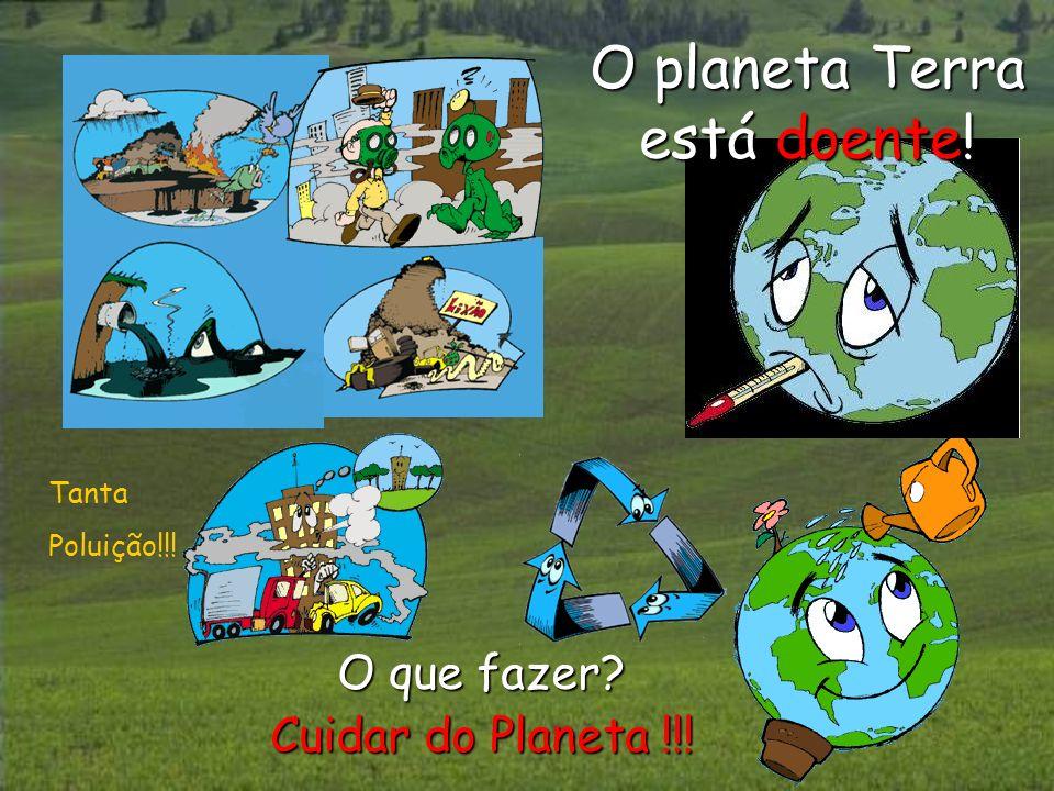 O que fazer? Cuidar do Planeta !!! O planeta Terra está doente! Tanta Poluição!!!