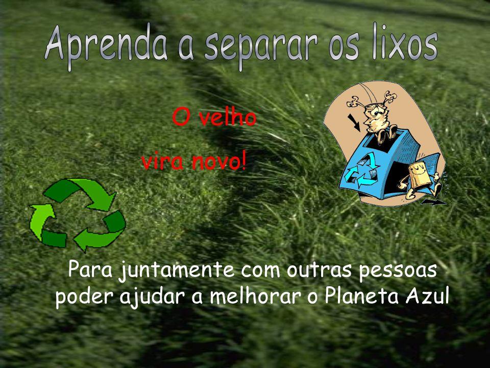 Para juntamente com outras pessoas poder ajudar a melhorar o Planeta Azul O velho vira novo!