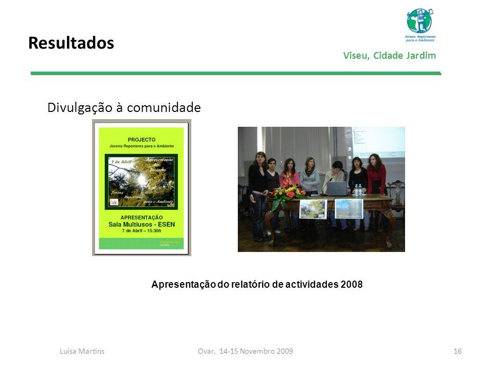 Viseu, Cidade Jardim Resultados Divulgação à comunidade 16Ovar, 14-15 Novembro 2009Luísa Martins Apresentação do relatório de actividades 2008