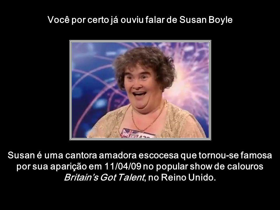 htt://www.wmnett.com.br Você por certo já ouviu falar de Susan Boyle Susan é uma cantora amadora escocesa que tornou-se famosa por sua aparição em 11/04/09 no popular show de calouros Britains Got Talent, no Reino Unido.