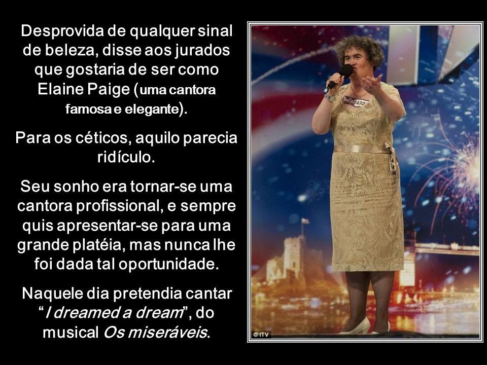 htt://www.wmnett.com.br Desprovida de qualquer sinal de beleza, disse aos jurados que gostaria de ser como Elaine Paige ( uma cantora famosa e elegante ).
