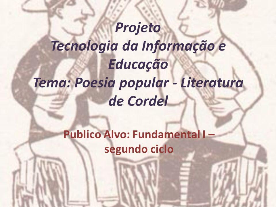 Projeto Tecnologia da Informação e Educação Tema: Poesia popular - Literatura de Cordel Publico Alvo: Fundamental I – segundo ciclo