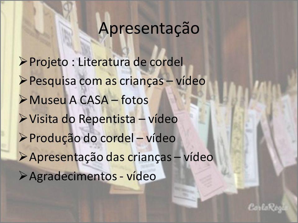 Apresentação Projeto : Literatura de cordel Pesquisa com as crianças – vídeo Museu A CASA – fotos Visita do Repentista – vídeo Produção do cordel – ví