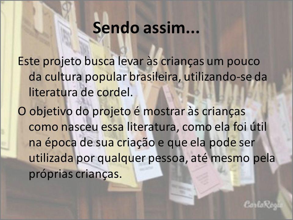 Sendo assim... Este projeto busca levar às crianças um pouco da cultura popular brasileira, utilizando-se da literatura de cordel. O objetivo do proje