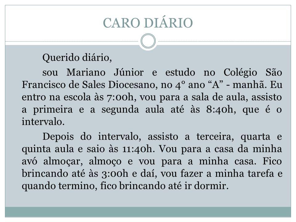 CARO DIÁRIO Querido diário, sou Mariano Júnior e estudo no Colégio São Francisco de Sales Diocesano, no 4° ano A - manhã. Eu entro na escola às 7:00h,