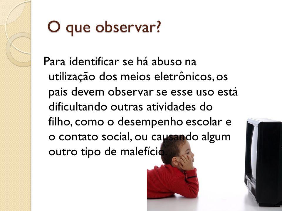 O que observar? Para identificar se há abuso na utilização dos meios eletrônicos, os pais devem observar se esse uso está dificultando outras atividad