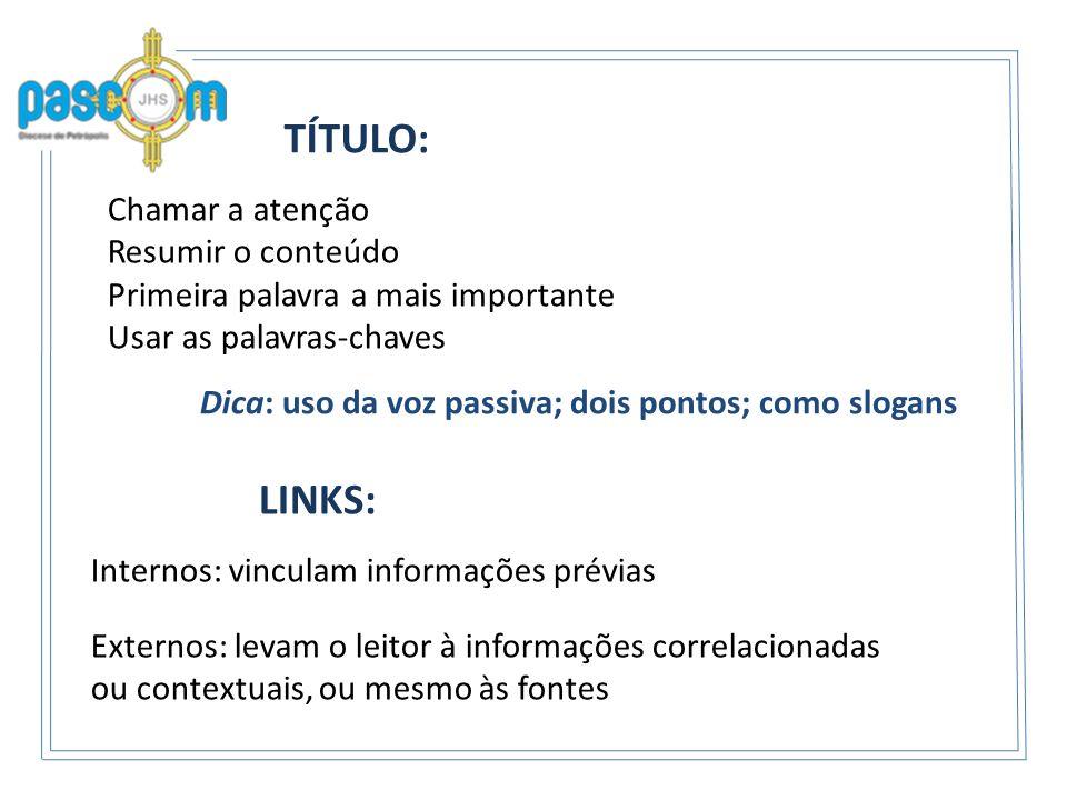 TÍTULO: Chamar a atenção Resumir o conteúdo Primeira palavra a mais importante Usar as palavras-chaves LINKS: Internos: vinculam informações prévias D