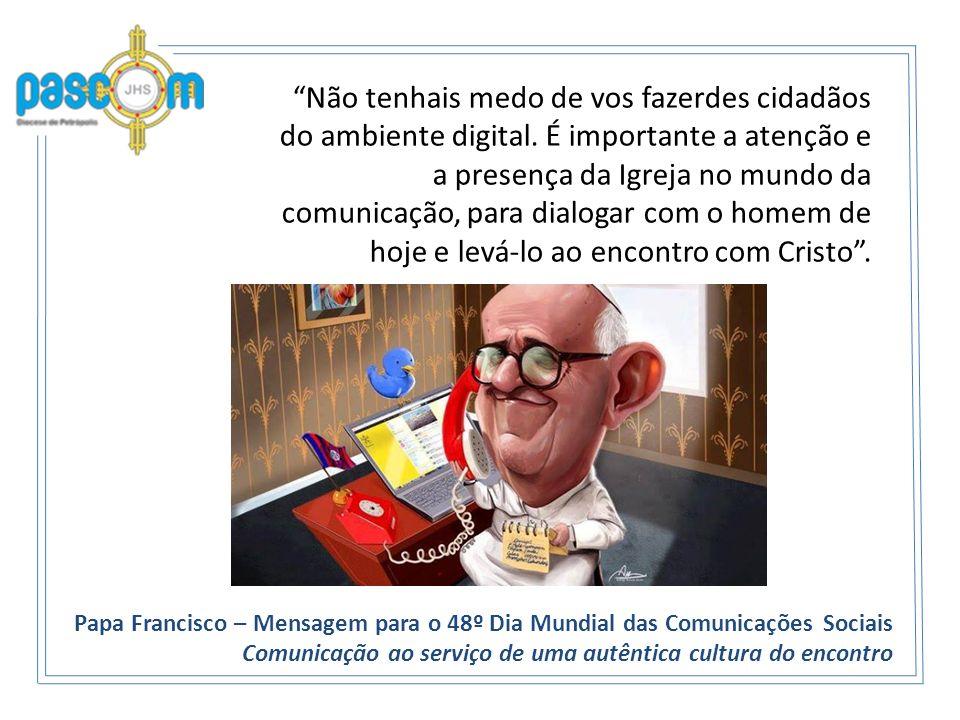 Não tenhais medo de vos fazerdes cidadãos do ambiente digital. É importante a atenção e a presença da Igreja no mundo da comunicação, para dialogar co
