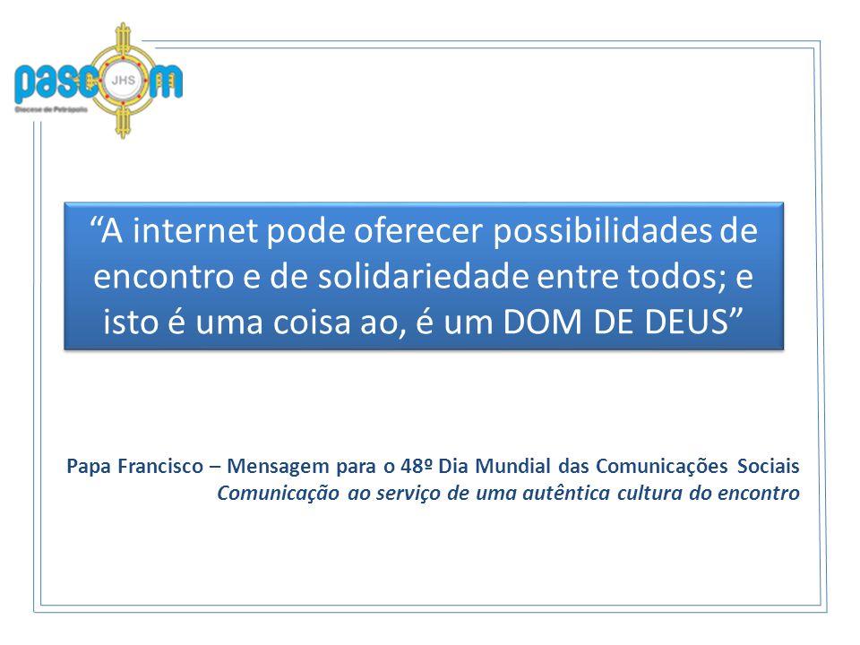 A internet pode oferecer possibilidades de encontro e de solidariedade entre todos; e isto é uma coisa ao, é um DOM DE DEUS Papa Francisco – Mensagem