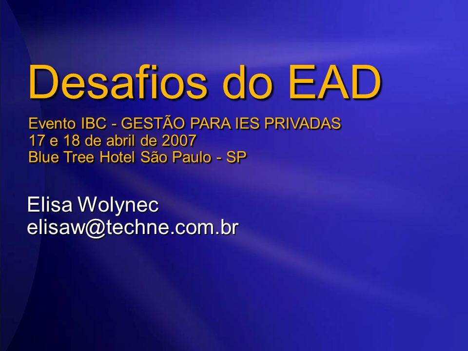Desafios do EAD Elisa Wolynec elisaw@techne.com.br Evento IBC - GESTÃO PARA IES PRIVADAS 17 e 18 de abril de 2007 Blue Tree Hotel São Paulo - SP
