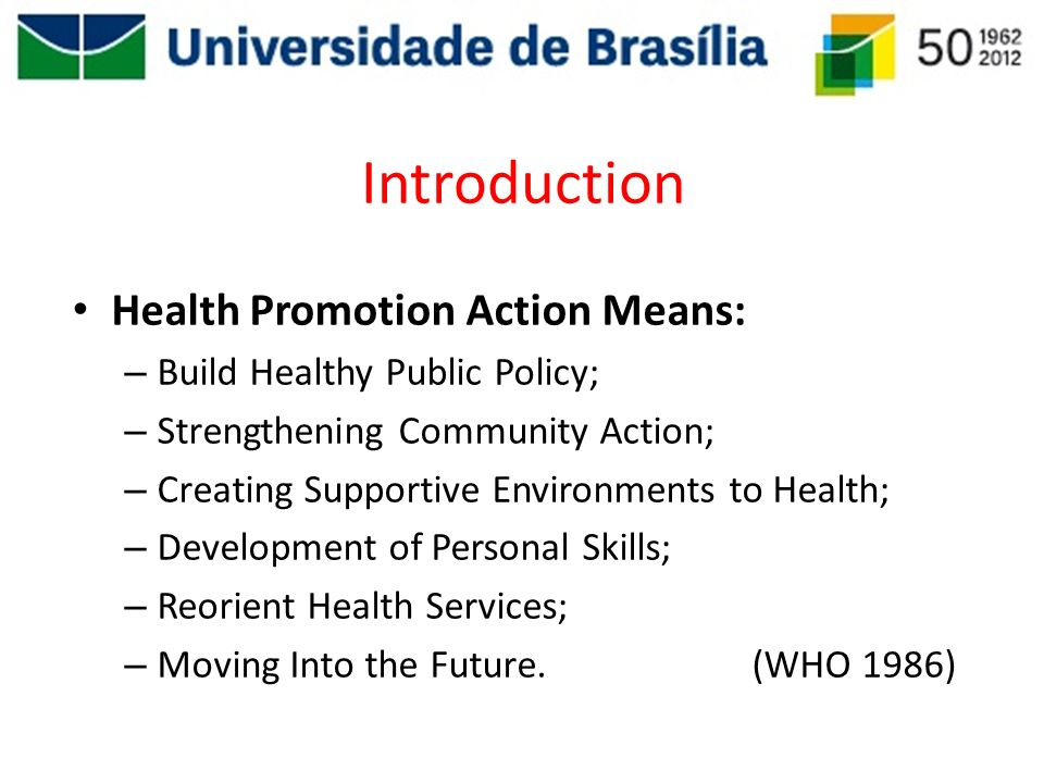 Introduction Health Promotion Action Means: – Build Healthy Public Policy; – Strengthening Community Action; – Creating Supportive Environments to Hea