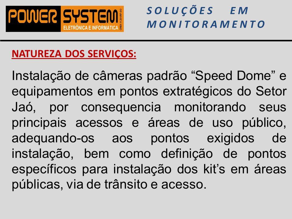 SOLUÇÕES EM MONITORAMENTO NATUREZA DOS SERVIÇOS: Instalação de câmeras padrão Speed Dome e equipamentos em pontos extratégicos do Setor Jaó, por conse